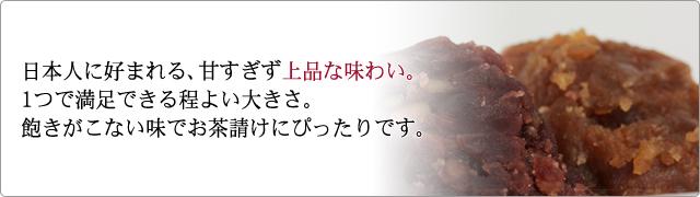 日本人に好まれる、甘すぎず上品な味わい。 1つで満足できる程よい大きさ。 飽きがこない味でお茶請けにぴったりです。